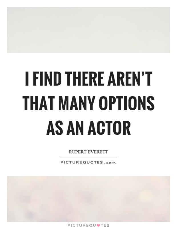 I find there aren't that many options as an actor Picture Quote #1