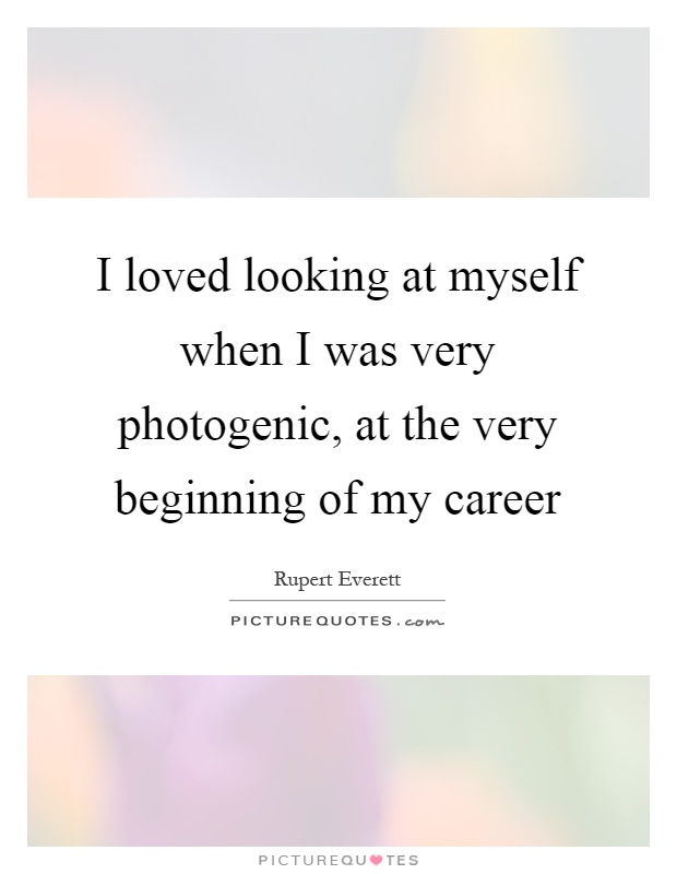 I loved looking at myself when I was very photogenic, at the very beginning of my career Picture Quote #1