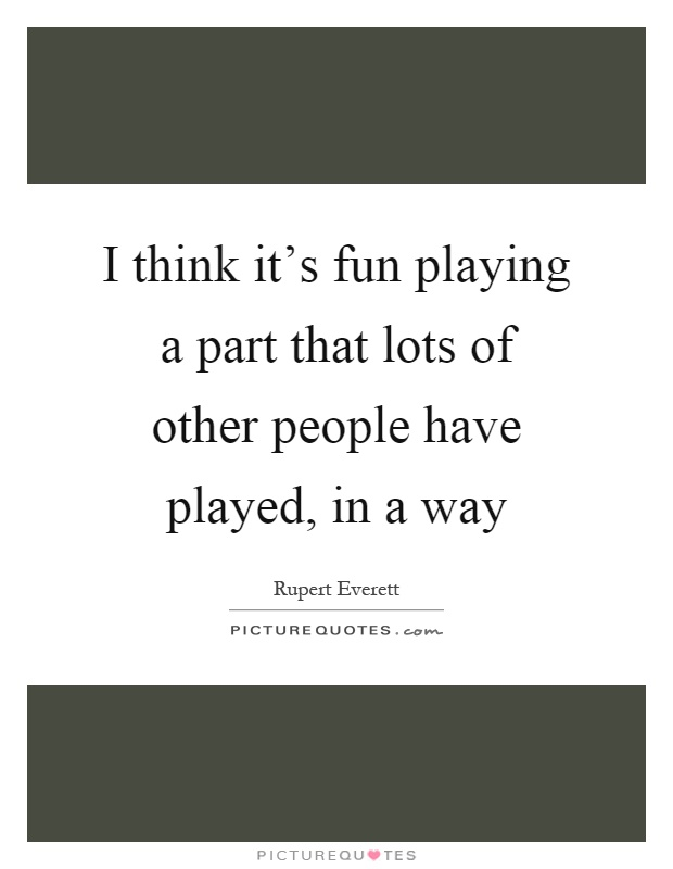 I think it's fun playing a part that lots of other people have played, in a way Picture Quote #1