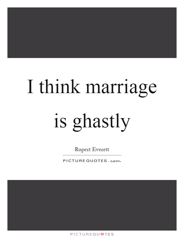 I think marriage is ghastly Picture Quote #1