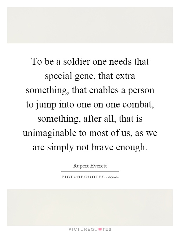 To be a soldier one needs that special gene, that extra something, that enables a person to jump into one on one combat, something, after all, that is unimaginable to most of us, as we are simply not brave enough Picture Quote #1