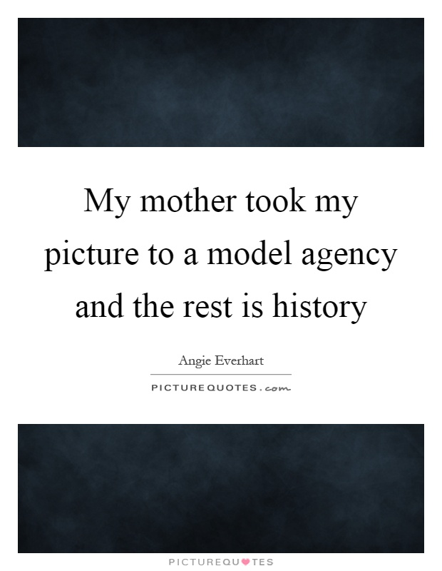 My mother took my picture to a model agency and the rest is history Picture Quote #1