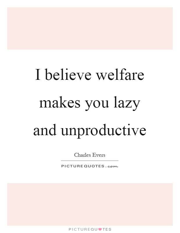 I believe welfare makes you lazy and unproductive Picture Quote #1