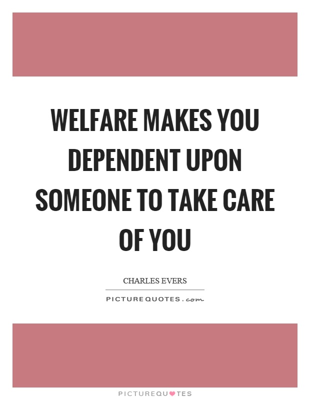Welfare makes you dependent upon someone to take care of you Picture Quote #1