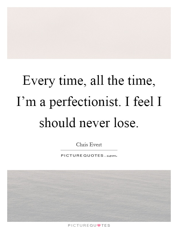 Every time, all the time, I'm a perfectionist. I feel I should never lose Picture Quote #1