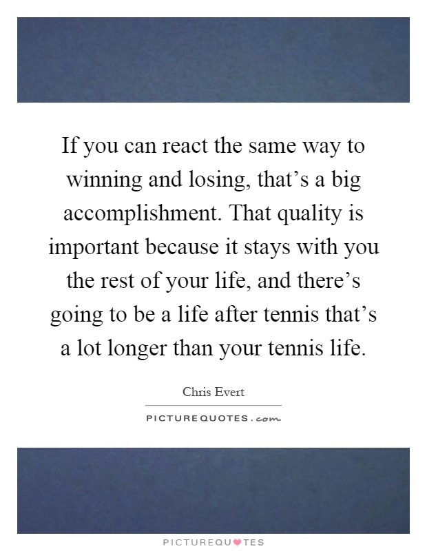 If you can react the same way to winning and losing, that's a big accomplishment. That quality is important because it stays with you the rest of your life, and there's going to be a life after tennis that's a lot longer than your tennis life Picture Quote #1