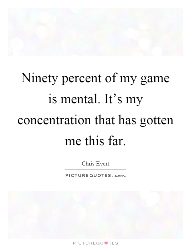 Ninety percent of my game is mental. It's my concentration that has gotten me this far Picture Quote #1