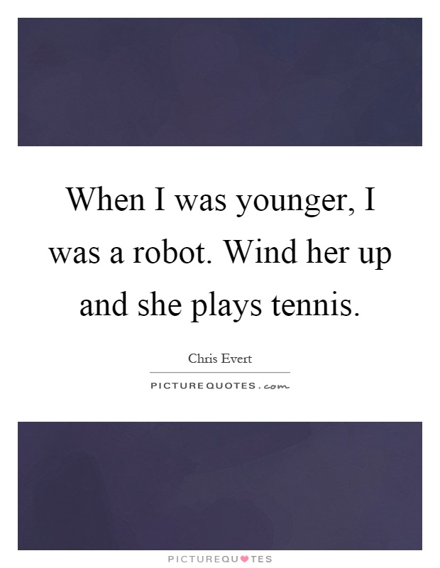 When I was younger, I was a robot. Wind her up and she plays tennis Picture Quote #1