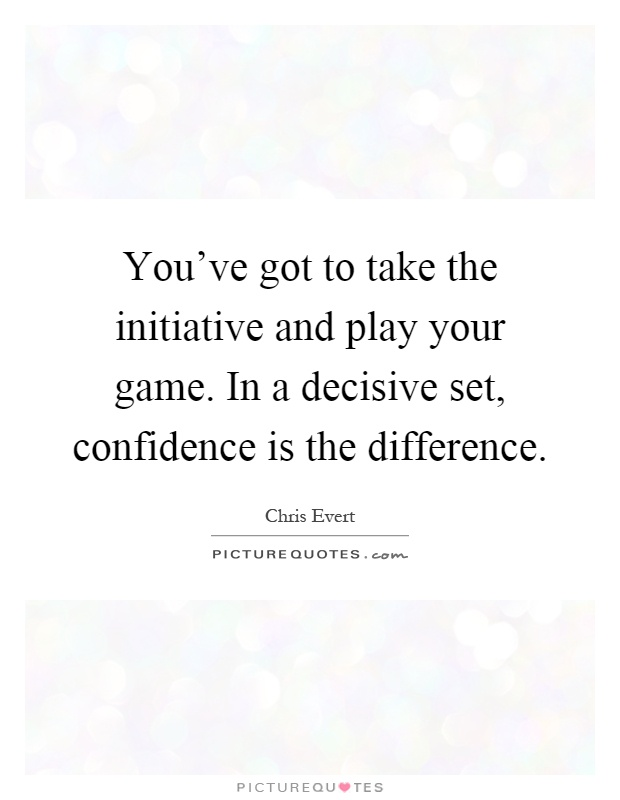 You've got to take the initiative and play your game. In a decisive set, confidence is the difference Picture Quote #1