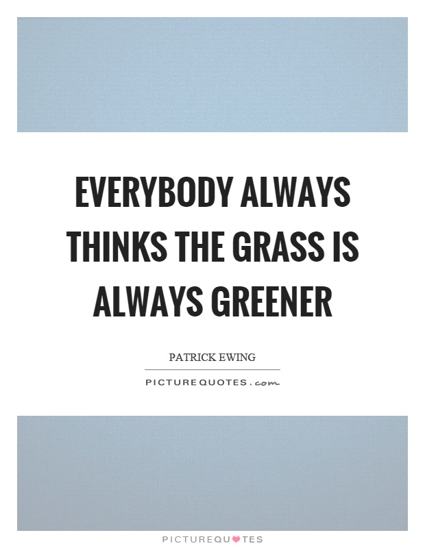 Everybody always thinks the grass is always greener Picture Quote #1