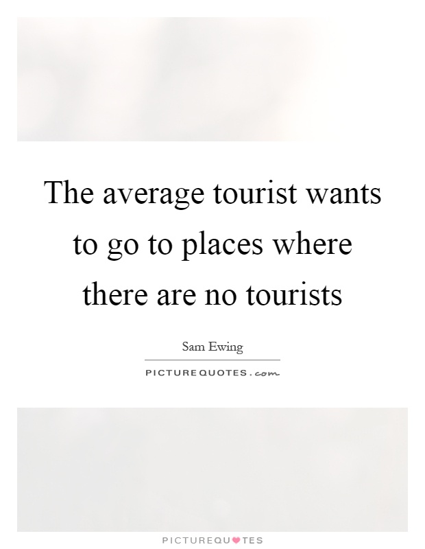 The average tourist wants to go to places where there are no tourists Picture Quote #1