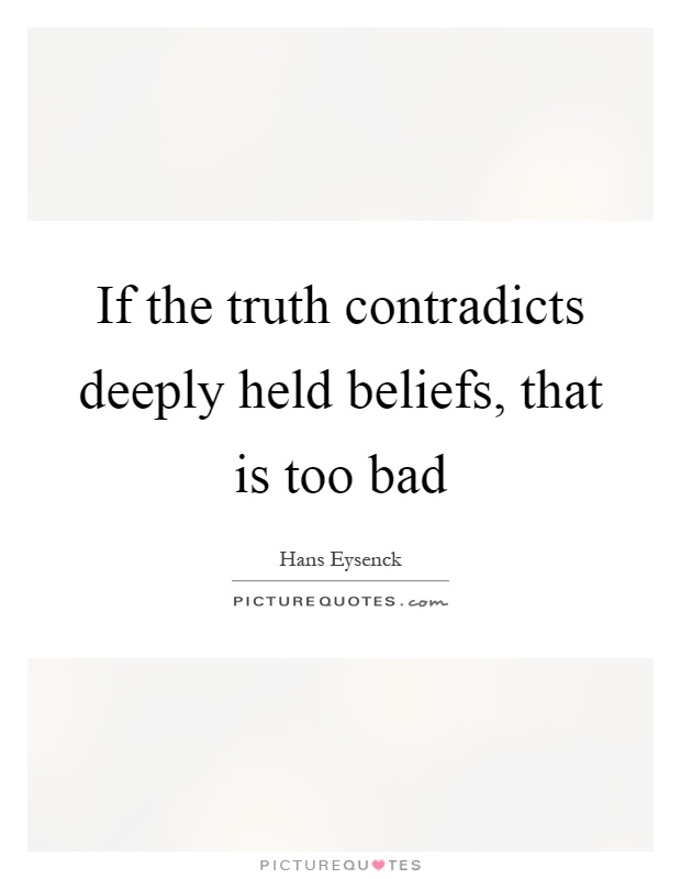 If the truth contradicts deeply held beliefs, that is too bad Picture Quote #1