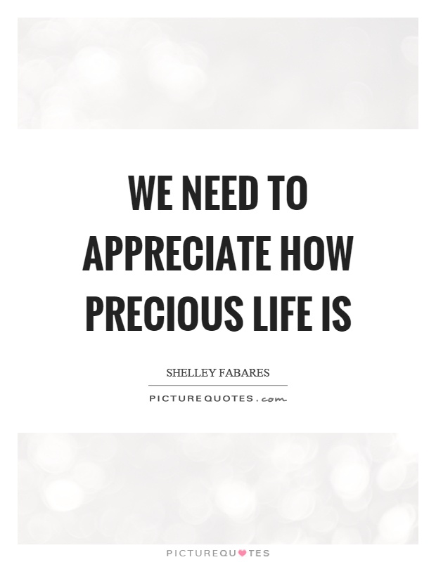 We Need To Appreciate How Precious Life Is Picture Quote #1