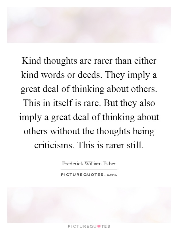 Kind thoughts are rarer than either kind words or deeds. They imply a great deal of thinking about others. This in itself is rare. But they also imply a great deal of thinking about others without the thoughts being criticisms. This is rarer still Picture Quote #1