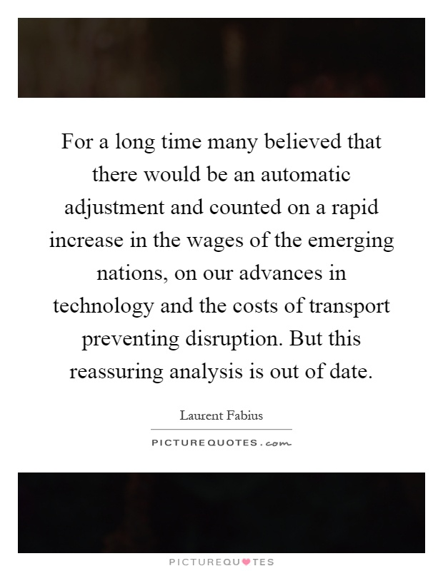 For a long time many believed that there would be an automatic adjustment and counted on a rapid increase in the wages of the emerging nations, on our advances in technology and the costs of transport preventing disruption. But this reassuring analysis is out of date Picture Quote #1