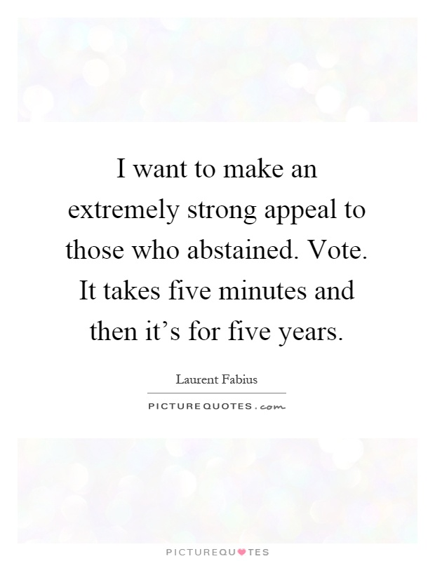 I want to make an extremely strong appeal to those who abstained. Vote. It takes five minutes and then it's for five years Picture Quote #1