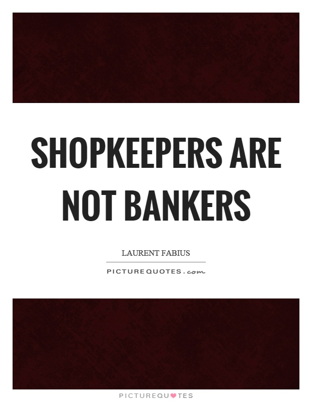Shopkeepers are not bankers Picture Quote #1