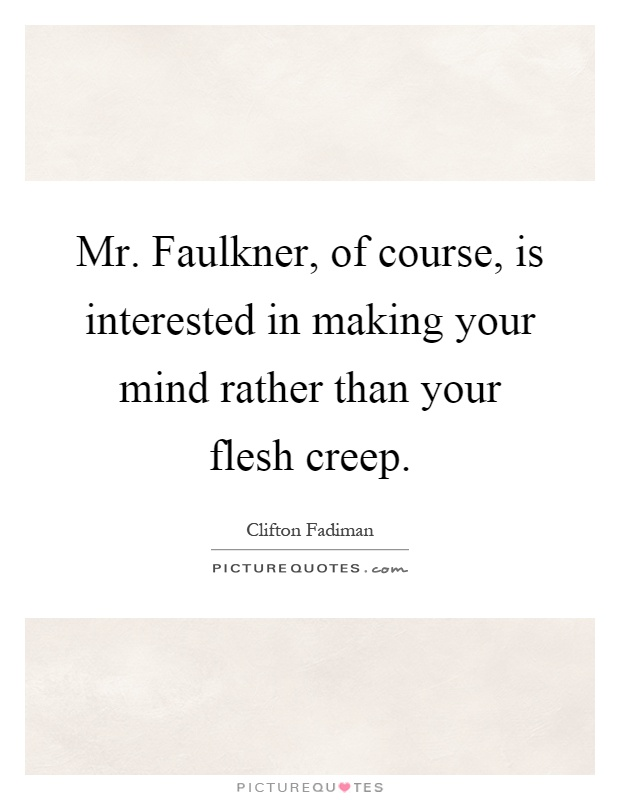 Mr. Faulkner, of course, is interested in making your mind rather than your flesh creep Picture Quote #1
