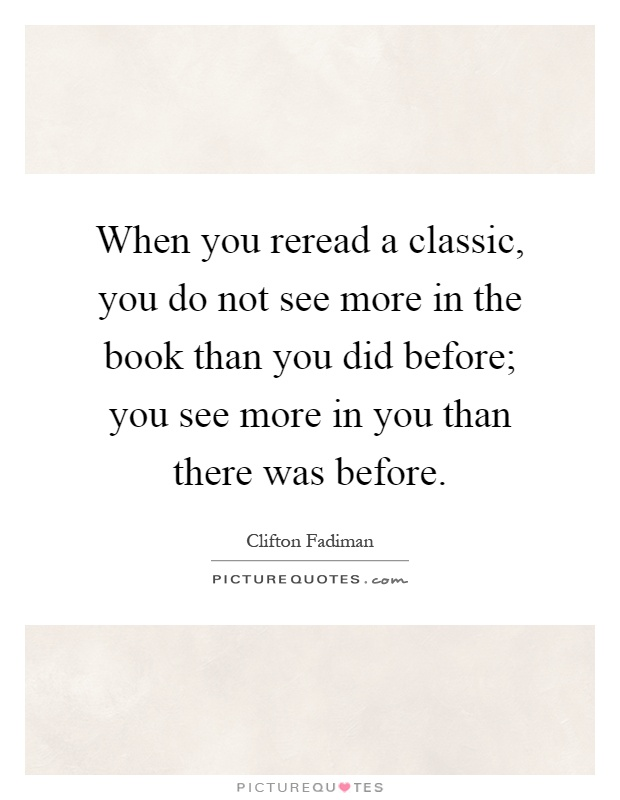 When you reread a classic, you do not see more in the book than you did before; you see more in you than there was before Picture Quote #1