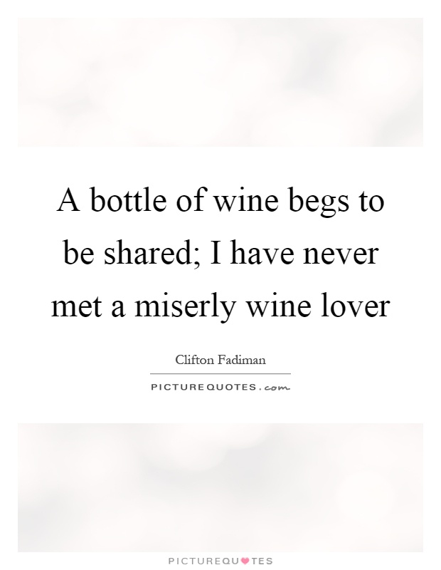 A bottle of wine begs to be shared; I have never met a miserly wine lover Picture Quote #1