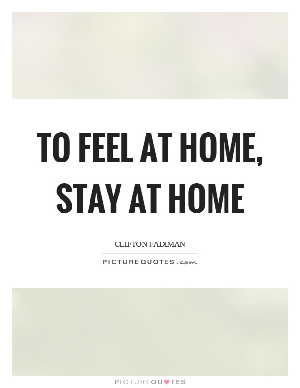 To feel at home, stay at home Picture Quote #1