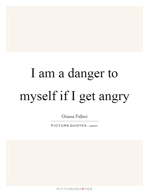 I am a danger to myself if I get angry Picture Quote #1