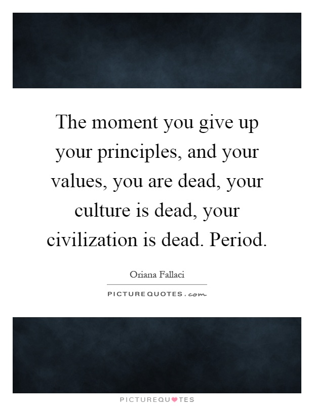The moment you give up your principles, and your values, you are dead, your culture is dead, your civilization is dead. Period Picture Quote #1