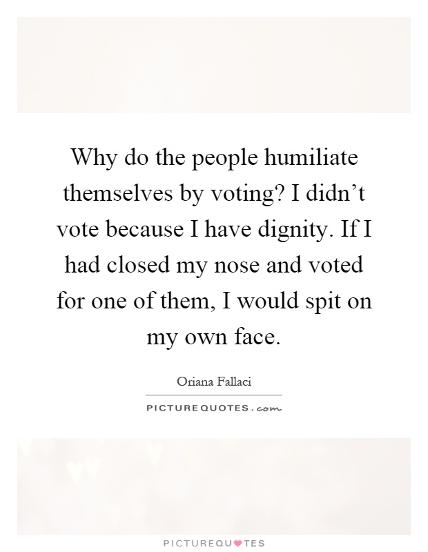 Why do the people humiliate themselves by voting? I didn't vote because I have dignity. If I had closed my nose and voted for one of them, I would spit on my own face Picture Quote #1