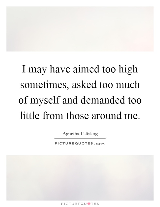 I may have aimed too high sometimes, asked too much of myself and demanded too little from those around me Picture Quote #1