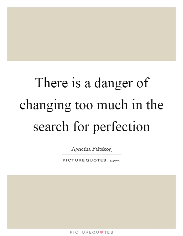 There is a danger of changing too much in the search for perfection Picture Quote #1