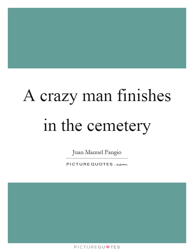 A crazy man finishes in the cemetery Picture Quote #1