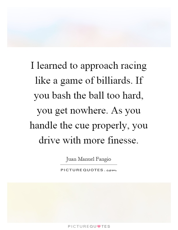 I learned to approach racing like a game of billiards. If you bash the ball too hard, you get nowhere. As you handle the cue properly, you drive with more finesse Picture Quote #1