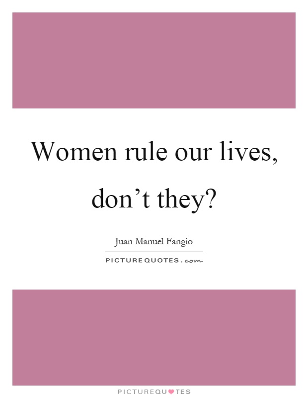 Women rule our lives, don't they? Picture Quote #1