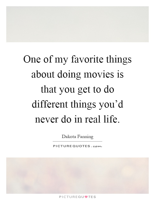 One of my favorite things about doing movies is that you get to do different things you'd never do in real life Picture Quote #1