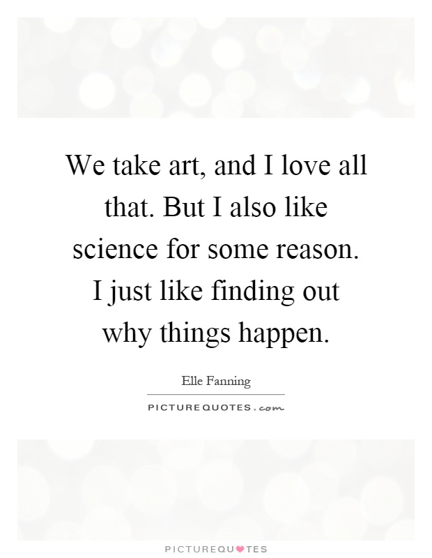 We take art, and I love all that. But I also like science for some reason. I just like finding out why things happen Picture Quote #1