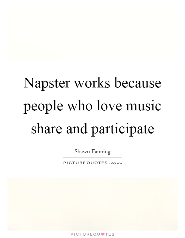 Napster works because people who love music share and participate Picture Quote #1