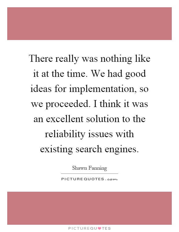 There really was nothing like it at the time. We had good ideas for implementation, so we proceeded. I think it was an excellent solution to the reliability issues with existing search engines Picture Quote #1