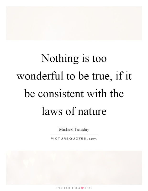 Nothing is too wonderful to be true, if it be consistent with the laws of nature Picture Quote #1