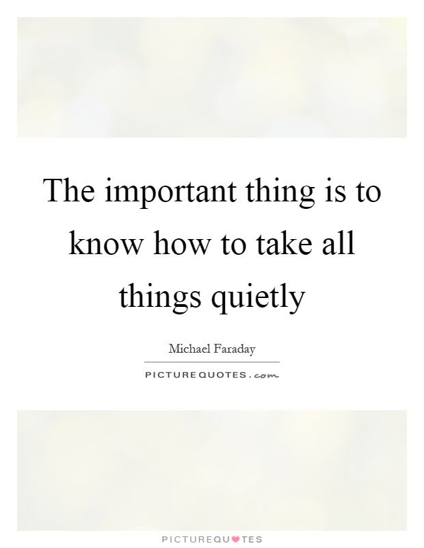 The important thing is to know how to take all things quietly Picture Quote #1