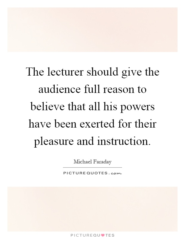 The lecturer should give the audience full reason to believe that all his powers have been exerted for their pleasure and instruction Picture Quote #1