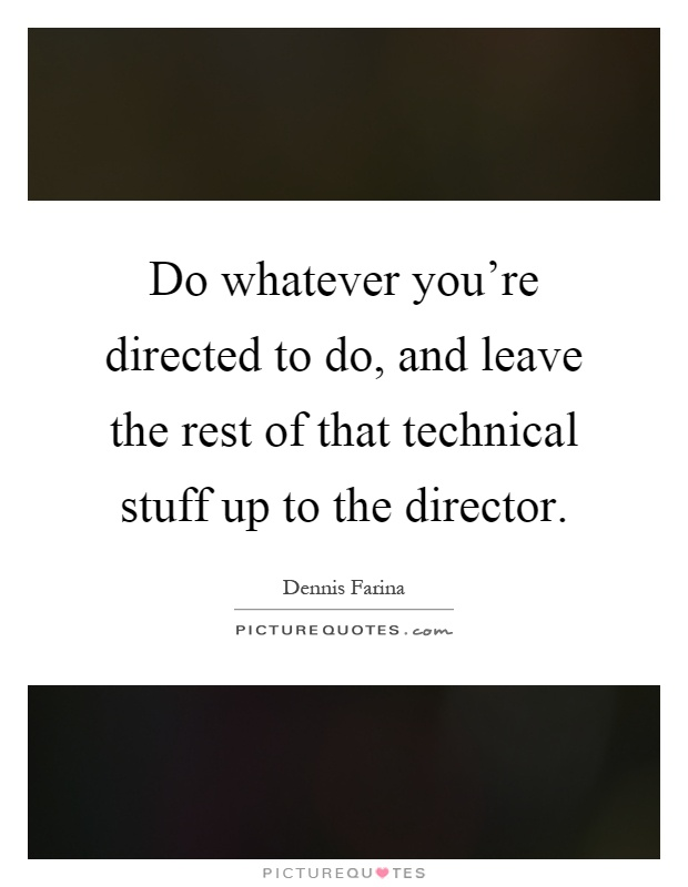 Do whatever you're directed to do, and leave the rest of that technical stuff up to the director Picture Quote #1