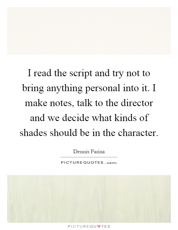 I read the script and try not to bring anything personal into it. I make notes, talk to the director and we decide what kinds of shades should be in the character Picture Quote #1