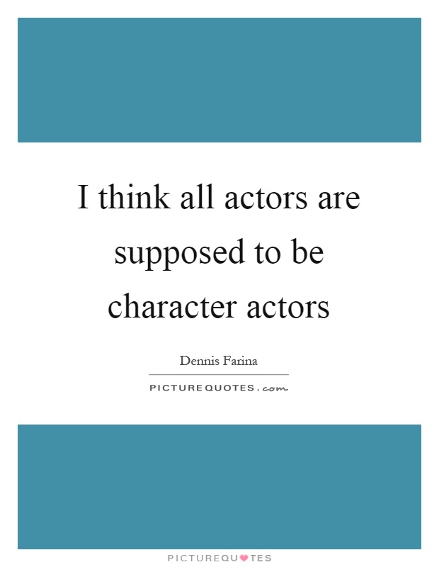 I think all actors are supposed to be character actors Picture Quote #1