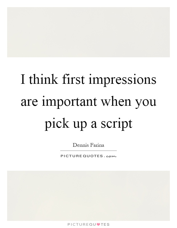 I think first impressions are important when you pick up a script Picture Quote #1