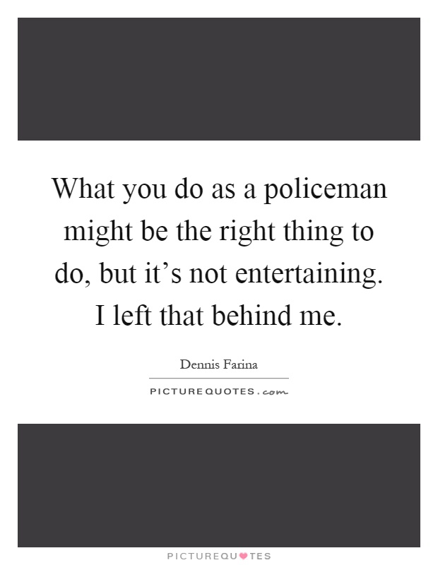 What you do as a policeman might be the right thing to do, but it's not entertaining. I left that behind me Picture Quote #1