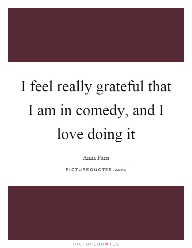 I feel really grateful that I am in comedy, and I love doing it Picture Quote #1