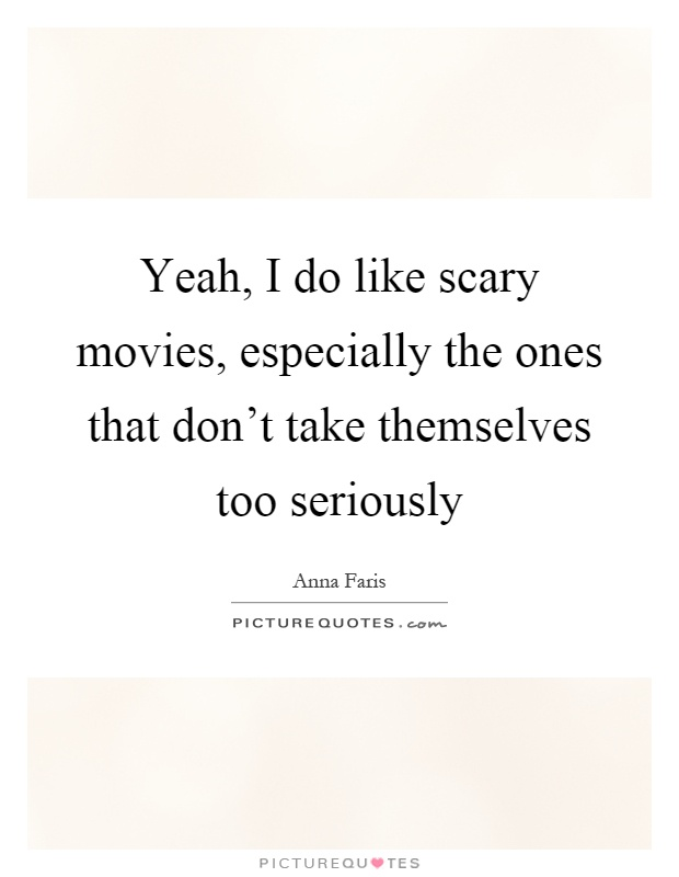 Yeah, I do like scary movies, especially the ones that don't take themselves too seriously Picture Quote #1