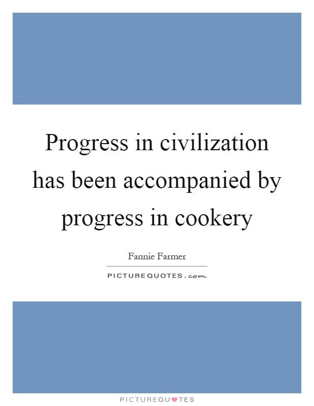Progress in civilization has been accompanied by progress in cookery Picture Quote #1