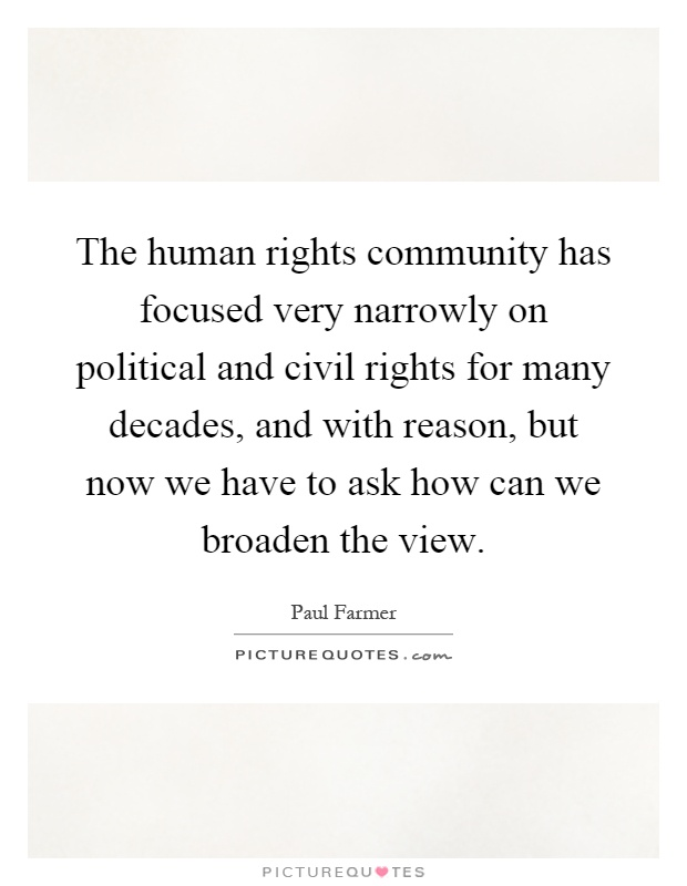 The human rights community has focused very narrowly on political and civil rights for many decades, and with reason, but now we have to ask how can we broaden the view Picture Quote #1