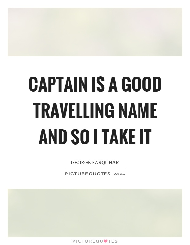 Captain is a good travelling name and so I take it Picture Quote #1